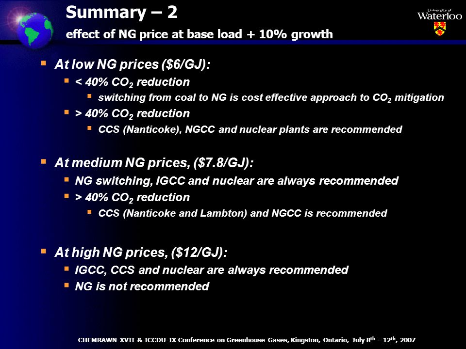 At low NG prices ($6/GJ): < 40% CO 2 reduction switching from coal to NG is cost effective approach to CO 2 mitigation > 40% CO 2 reduction CCS (Nanticoke), NGCC and nuclear plants are recommended At medium NG prices, ($7.8/GJ): NG switching, IGCC and nuclear are always recommended > 40% CO 2 reduction CCS (Nanticoke and Lambton) and NGCC is recommended At high NG prices, ($12/GJ): IGCC, CCS and nuclear are always recommended NG is not recommended Summary – 2 effect of NG price at base load + 10% growth CHEMRAWN-XVII & ICCDU-IX Conference on Greenhouse Gases, Kingston, Ontario, July 8 th – 12 th, 2007