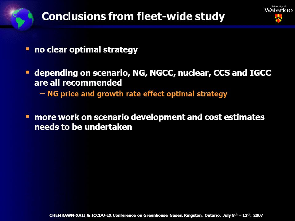 no clear optimal strategy depending on scenario, NG, NGCC, nuclear, CCS and IGCC are all recommended – NG price and growth rate effect optimal strategy more work on scenario development and cost estimates needs to be undertaken Conclusions from fleet-wide study CHEMRAWN-XVII & ICCDU-IX Conference on Greenhouse Gases, Kingston, Ontario, July 8 th – 12 th, 2007