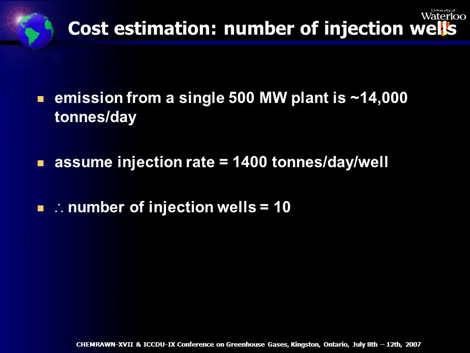 Cost estimation: number of injection wells n emission from a single 500 MW plant is ~14,000 tonnes/day n assume injection rate = 1400 tonnes/day/well number of injection wells = 10 CHEMRAWN-XVII & ICCDU-IX Conference on Greenhouse Gases, Kingston, Ontario, July 8th – 12th, 2007