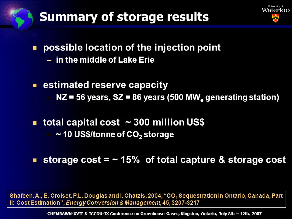 Summary of storage results n possible location of the injection point –in the middle of Lake Erie n estimated reserve capacity –NZ = 56 years, SZ = 86 years (500 MW e generating station) n total capital cost ~ 300 million US$ –~ 10 US$/tonne of CO 2 storage n storage cost = ~ 15% of total capture & storage cost Shafeen, A., E.