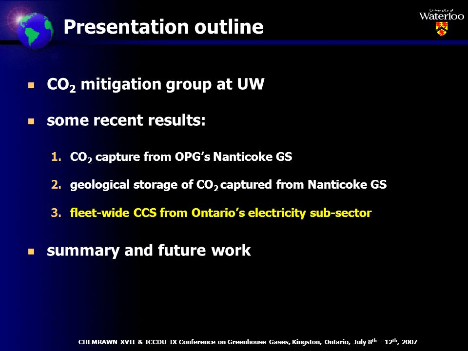 Presentation outline n CO 2 mitigation group at UW n some recent results: 1.CO 2 capture from OPGs Nanticoke GS 2.geological storage of CO 2 captured from Nanticoke GS 3.fleet-wide CCS from Ontarios electricity sub-sector n summary and future work CHEMRAWN-XVII & ICCDU-IX Conference on Greenhouse Gases, Kingston, Ontario, July 8 th – 12 th, 2007