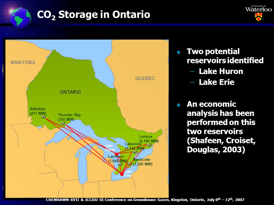 CO 2 Storage in Ontario Lennox (2,100 MW) Thunder Bay (360 MW) Atikokan (211 MW) ONTARIO QUEBEC MANITOBA Lake Huron Lakeview (1,148 MW) Lambton (1,948 MW) Nanticoke (3,920 MW) Lake Erie n Two potential reservoirs identified –Lake Huron –Lake Erie n An economic analysis has been performed on this two reservoirs (Shafeen, Croiset, Douglas, 2003) CHEMRAWN-XVII & ICCDU-IX Conference on Greenhouse Gases, Kingston, Ontario, July 8 th – 12 th, 2007