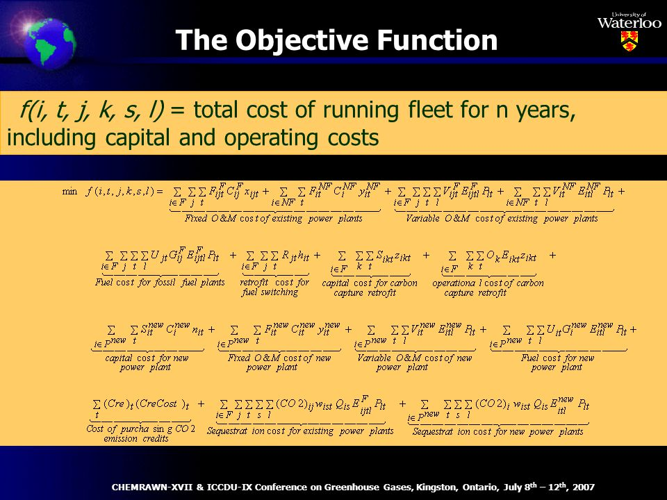 The Objective Function – f(i, t, j, k, s, l) = total cost of running fleet for n years, including capital and operating costs CHEMRAWN-XVII & ICCDU-IX Conference on Greenhouse Gases, Kingston, Ontario, July 8 th – 12 th, 2007