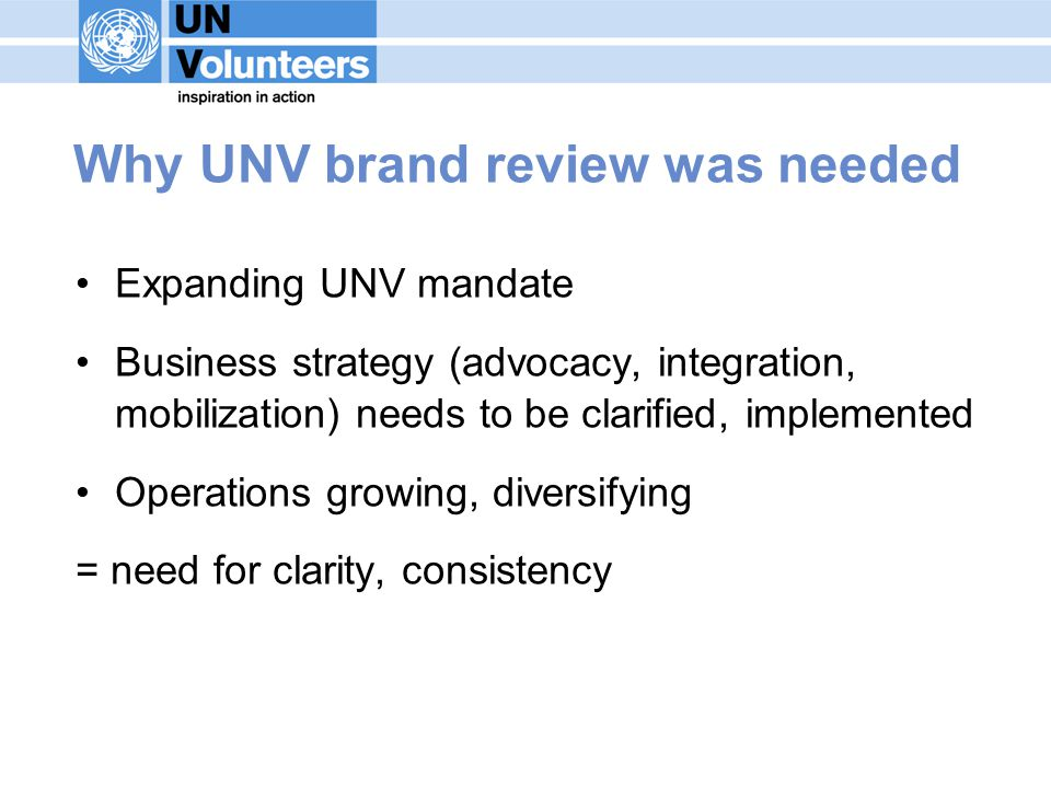 Why UNV brand review was needed Expanding UNV mandate Business strategy (advocacy, integration, mobilization) needs to be clarified, implemented Operations growing, diversifying = need for clarity, consistency