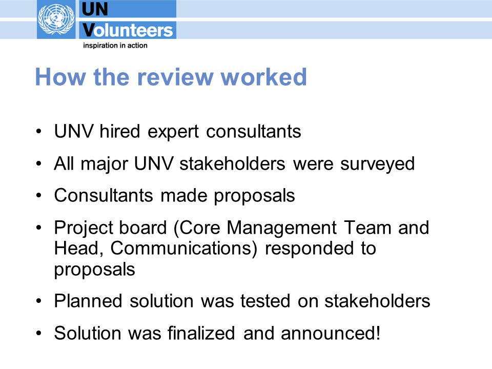 How the review worked UNV hired expert consultants All major UNV stakeholders were surveyed Consultants made proposals Project board (Core Management Team and Head, Communications) responded to proposals Planned solution was tested on stakeholders Solution was finalized and announced!