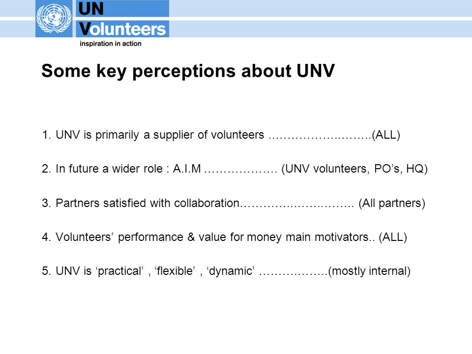 Some key perceptions about UNV 1.UNV is primarily a supplier of volunteers..……………..……..(ALL) 2.In future a wider role : A.I.M ……………….