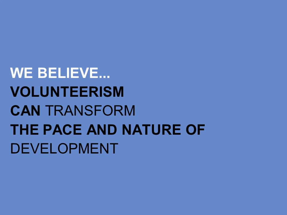 WE BELIEVE... VOLUNTEERISM CAN TRANSFORM THE PACE AND NATURE OF DEVELOPMENT