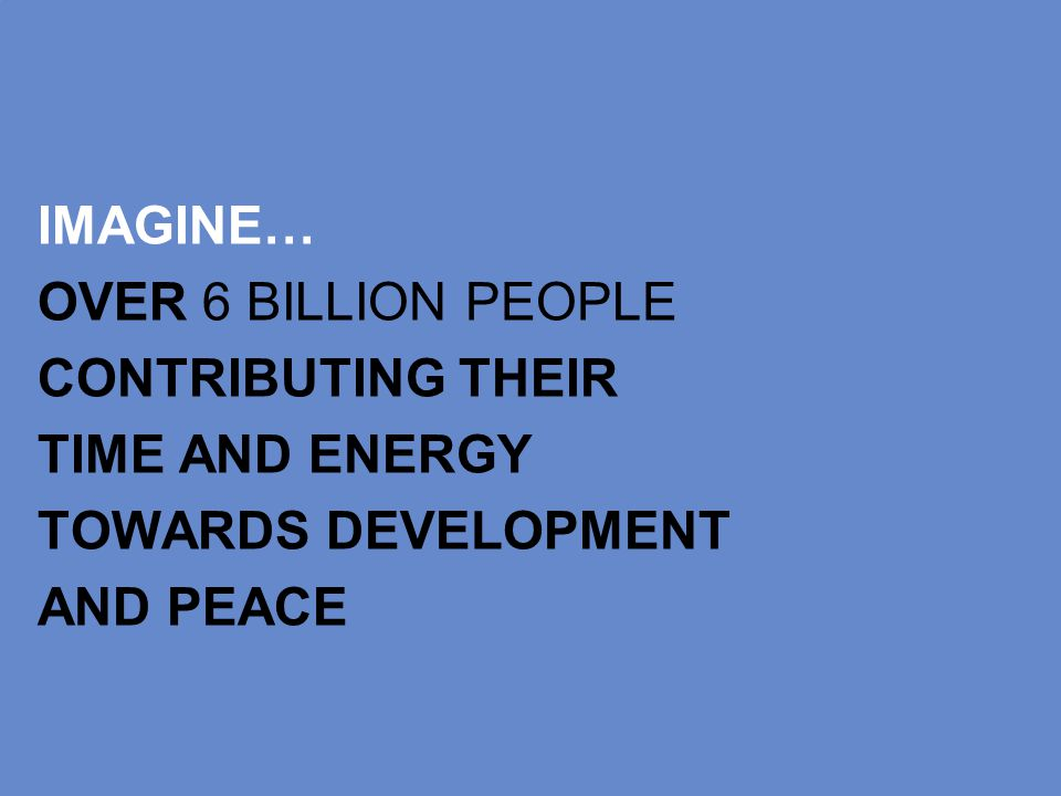 IMAGINE… OVER 6 BILLION PEOPLE CONTRIBUTING THEIR TIME AND ENERGY TOWARDS DEVELOPMENT AND PEACE
