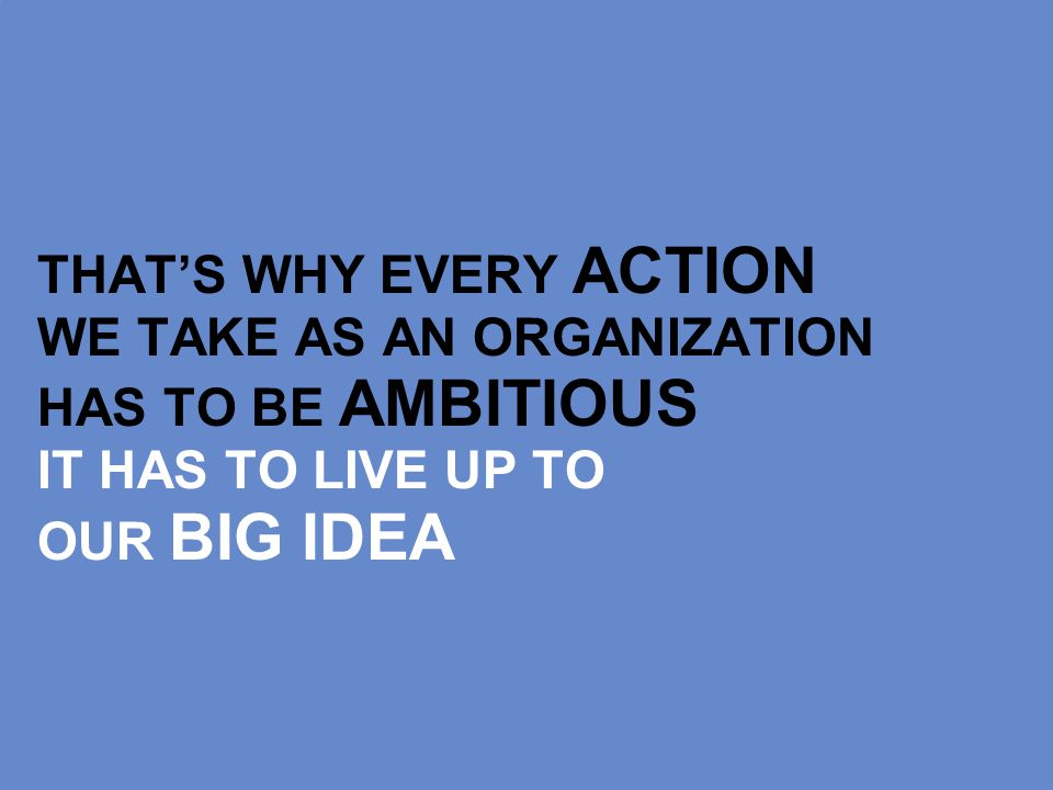 THATS WHY EVERY ACTION WE TAKE AS AN ORGANIZATION HAS TO BE AMBITIOUS IT HAS TO LIVE UP TO OUR BIG IDEA