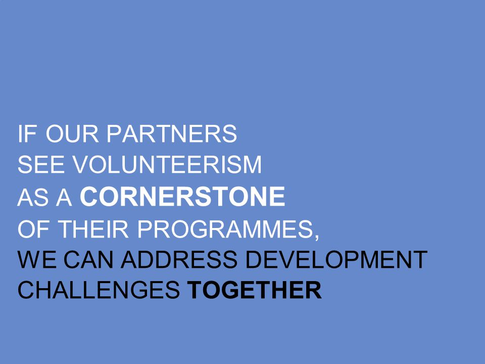 IF OUR PARTNERS SEE VOLUNTEERISM AS A CORNERSTONE OF THEIR PROGRAMMES, WE CAN ADDRESS DEVELOPMENT CHALLENGES TOGETHER