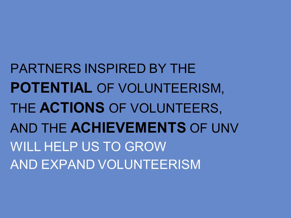 PARTNERS INSPIRED BY THE POTENTIAL OF VOLUNTEERISM, THE ACTIONS OF VOLUNTEERS, AND THE ACHIEVEMENTS OF UNV WILL HELP US TO GROW AND EXPAND VOLUNTEERISM
