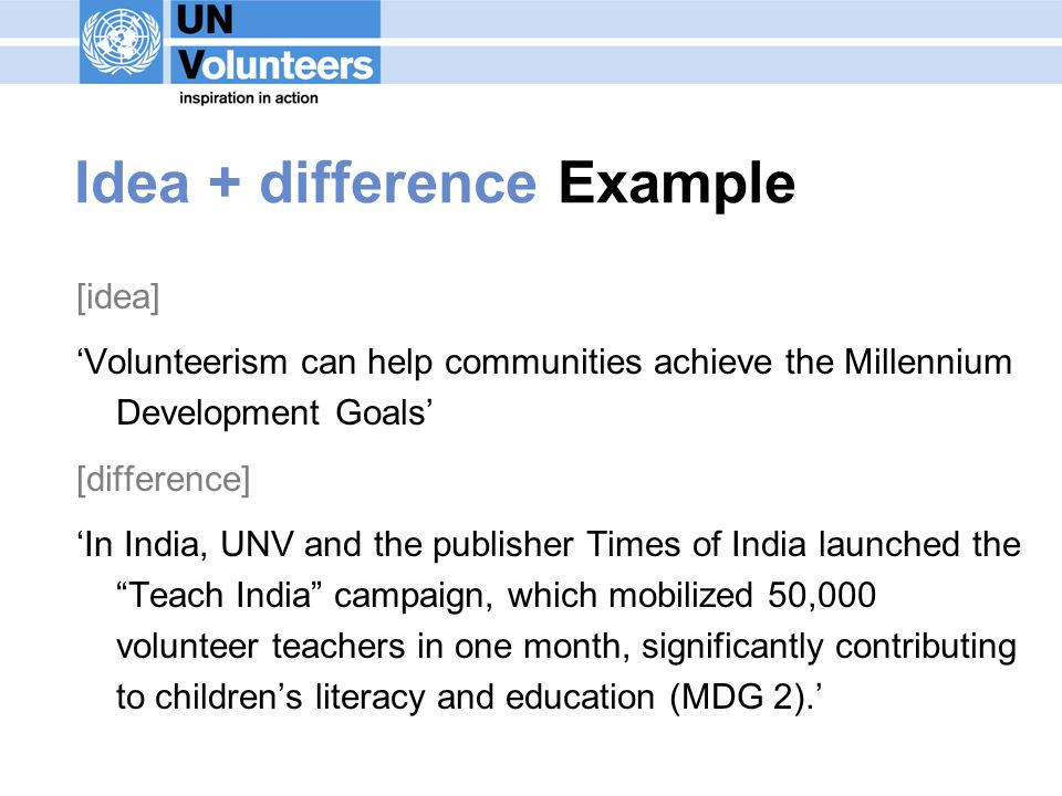 Idea + difference Example [idea] Volunteerism can help communities achieve the Millennium Development Goals [difference] In India, UNV and the publisher Times of India launched the Teach India campaign, which mobilized 50,000 volunteer teachers in one month, significantly contributing to childrens literacy and education (MDG 2).