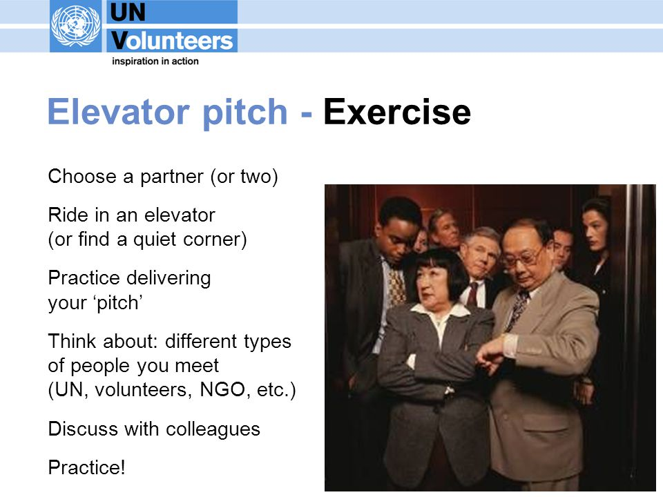 Elevator pitch - Exercise Choose a partner (or two) Ride in an elevator (or find a quiet corner) Practice delivering your pitch Think about: different types of people you meet (UN, volunteers, NGO, etc.) Discuss with colleagues Practice!