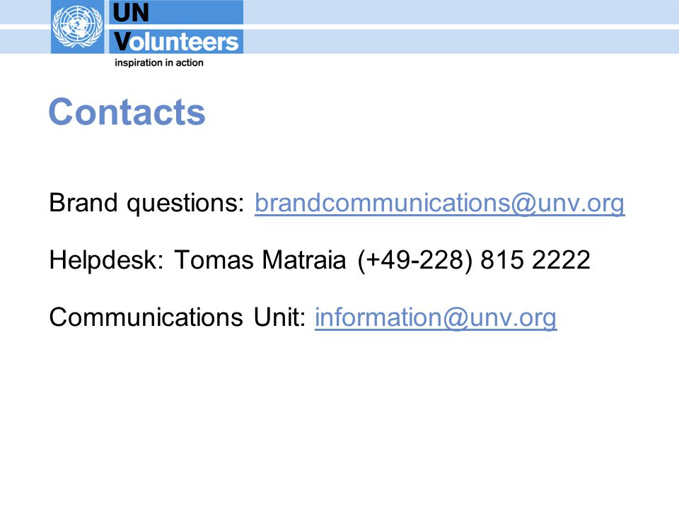 Contacts Brand questions: brandcommunications@unv.org Helpdesk: Tomas Matraia (+49-228) 815 2222 Communications Unit: information@unv.org