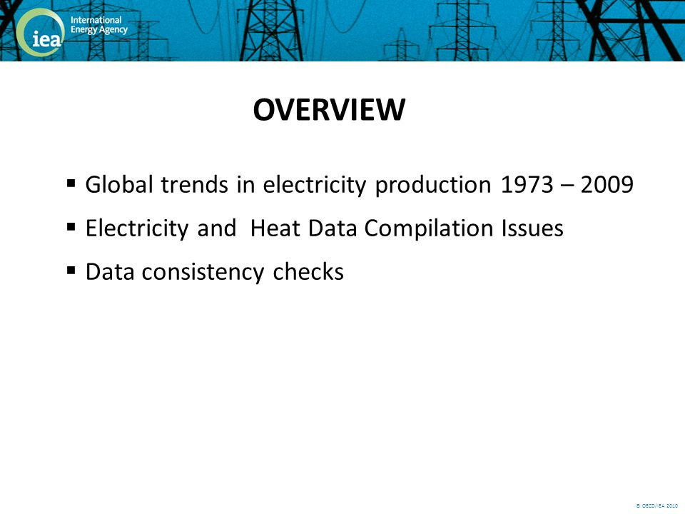 © OECD/IEA 2010 Global trends in electricity production 1973 – 2009 Electricity and Heat Data Compilation Issues Data consistency checks OVERVIEW