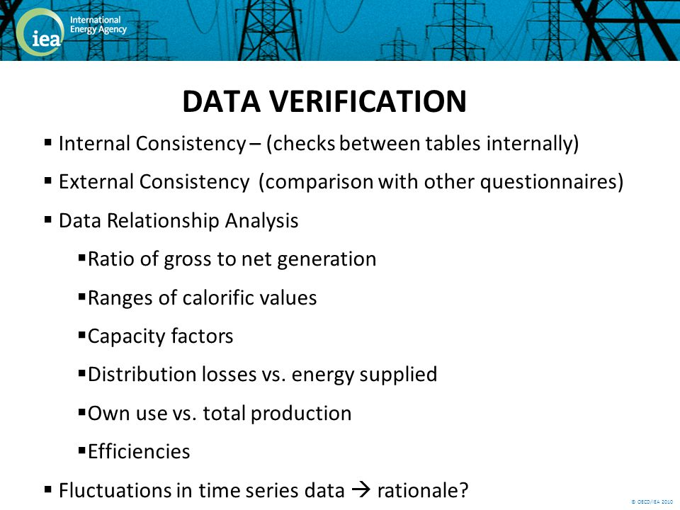© OECD/IEA 2010 DATA VERIFICATION Internal Consistency – (checks between tables internally) External Consistency (comparison with other questionnaires) Data Relationship Analysis Ratio of gross to net generation Ranges of calorific values Capacity factors Distribution losses vs.