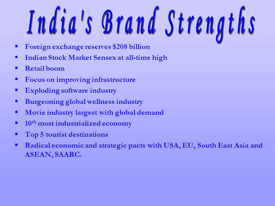 Foreign exchange reserves $208 billion Indian Stock Market Sensex at all-time high Retail boom Focus on improving infrastructure Exploding software industry Burgeoning global wellness industry Movie industry largest with global demand 10 th most industrialized economy Top 5 tourist destinations Radical economic and strategic pacts with USA, EU, South East Asia and ASEAN, SAARC.