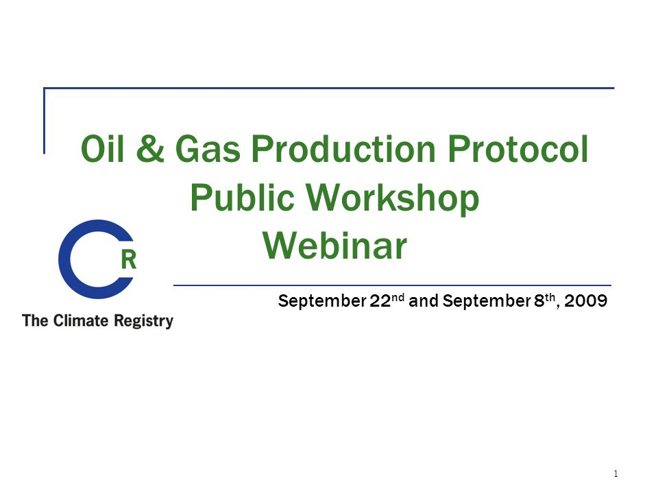 Oil & Gas Production Protocol Public Workshop Webinar September 22 nd and September 8 th, 2009 1