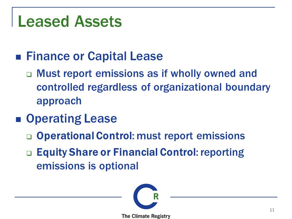 Leased Assets Finance or Capital Lease Must report emissions as if wholly owned and controlled regardless of organizational boundary approach Operating Lease Operational Control: must report emissions Equity Share or Financial Control: reporting emissions is optional 11