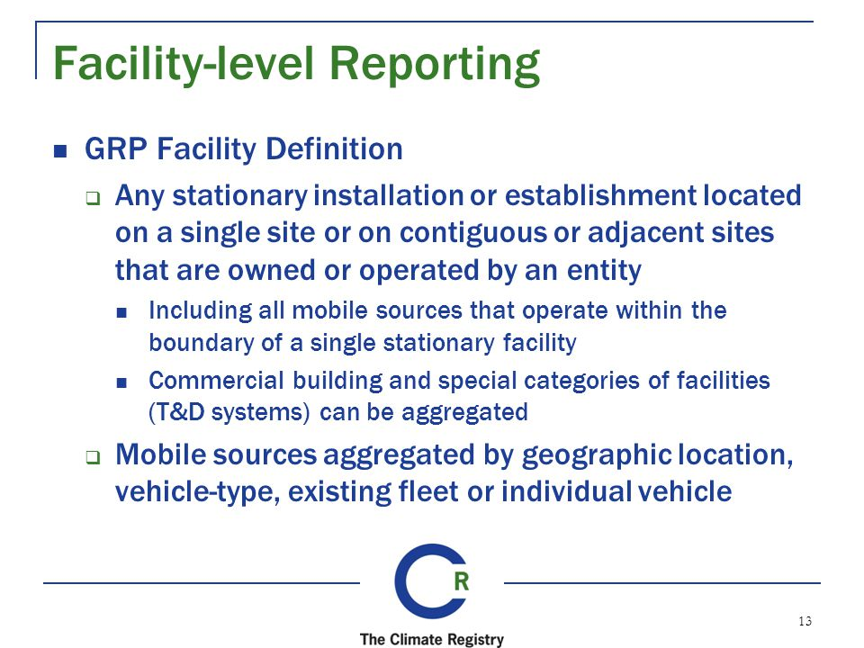 Facility-level Reporting GRP Facility Definition Any stationary installation or establishment located on a single site or on contiguous or adjacent sites that are owned or operated by an entity Including all mobile sources that operate within the boundary of a single stationary facility Commercial building and special categories of facilities (T&D systems) can be aggregated Mobile sources aggregated by geographic location, vehicle-type, existing fleet or individual vehicle 13