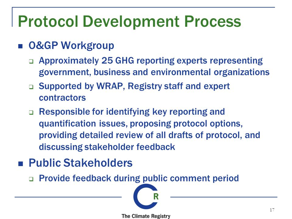 Protocol Development Process O&GP Workgroup Approximately 25 GHG reporting experts representing government, business and environmental organizations Supported by WRAP, Registry staff and expert contractors Responsible for identifying key reporting and quantification issues, proposing protocol options, providing detailed review of all drafts of protocol, and discussing stakeholder feedback Public Stakeholders Provide feedback during public comment period 17
