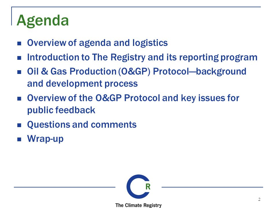 Overview of agenda and logistics Introduction to The Registry and its reporting program Oil & Gas Production (O&GP) Protocolbackground and development process Overview of the O&GP Protocol and key issues for public feedback Questions and comments Wrap-up Agenda 2