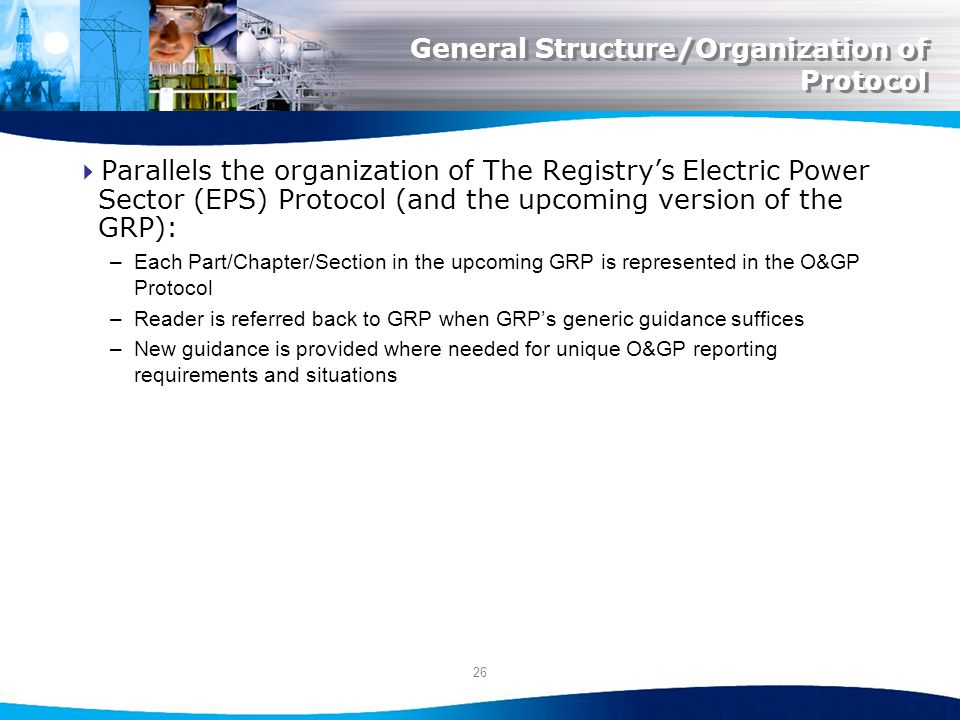 26 General Structure/Organization of Protocol Parallels the organization of The Registrys Electric Power Sector (EPS) Protocol (and the upcoming version of the GRP): –Each Part/Chapter/Section in the upcoming GRP is represented in the O&GP Protocol –Reader is referred back to GRP when GRPs generic guidance suffices –New guidance is provided where needed for unique O&GP reporting requirements and situations