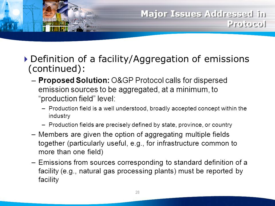 28 Major Issues Addressed in Protocol Definition of a facility/Aggregation of emissions (continued): –Proposed Solution: O&GP Protocol calls for dispersed emission sources to be aggregated, at a minimum, to production field level: –Production field is a well understood, broadly accepted concept within the industry –Production fields are precisely defined by state, province, or country –Members are given the option of aggregating multiple fields together (particularly useful, e.g., for infrastructure common to more than one field) –Emissions from sources corresponding to standard definition of a facility (e.g., natural gas processing plants) must be reported by facility