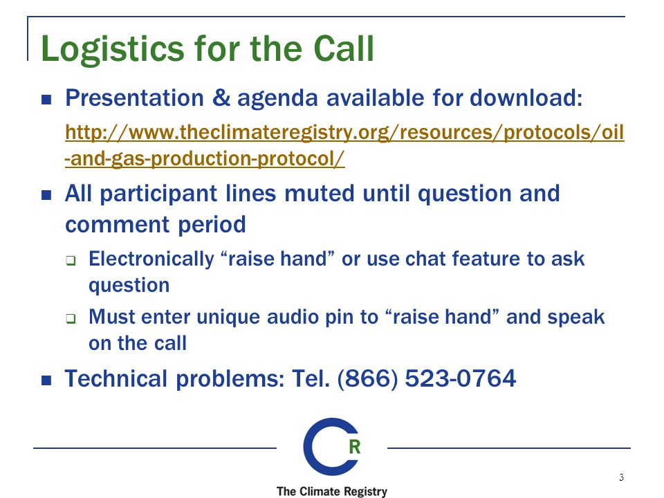 Logistics for the Call Presentation & agenda available for download: http://www.theclimateregistry.org/resources/protocols/oil -and-gas-production-protocol/ All participant lines muted until question and comment period Electronically raise hand or use chat feature to ask question Must enter unique audio pin to raise hand and speak on the call Technical problems: Tel.