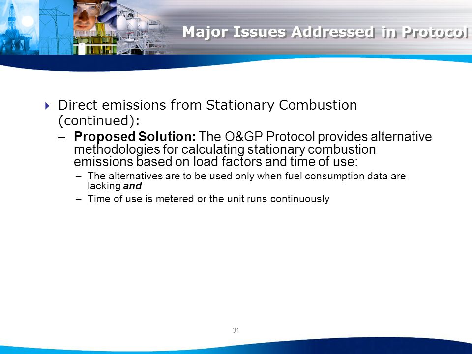 31 Major Issues Addressed in Protocol Direct emissions from Stationary Combustion (continued): –Proposed Solution: The O&GP Protocol provides alternative methodologies for calculating stationary combustion emissions based on load factors and time of use: –The alternatives are to be used only when fuel consumption data are lacking and –Time of use is metered or the unit runs continuously