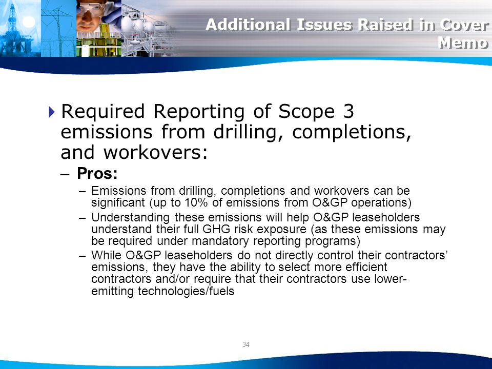34 Additional Issues Raised in Cover Memo Required Reporting of Scope 3 emissions from drilling, completions, and workovers: –Pros: –Emissions from drilling, completions and workovers can be significant (up to 10% of emissions from O&GP operations) –Understanding these emissions will help O&GP leaseholders understand their full GHG risk exposure (as these emissions may be required under mandatory reporting programs) –While O&GP leaseholders do not directly control their contractors emissions, they have the ability to select more efficient contractors and/or require that their contractors use lower- emitting technologies/fuels