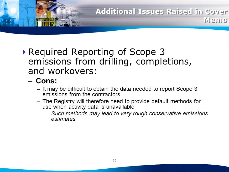 35 Additional Issues Raised in Cover Memo Required Reporting of Scope 3 emissions from drilling, completions, and workovers: –Cons: –It may be difficult to obtain the data needed to report Scope 3 emissions from the contractors –The Registry will therefore need to provide default methods for use when activity data is unavailable –Such methods may lead to very rough conservative emissions estimates