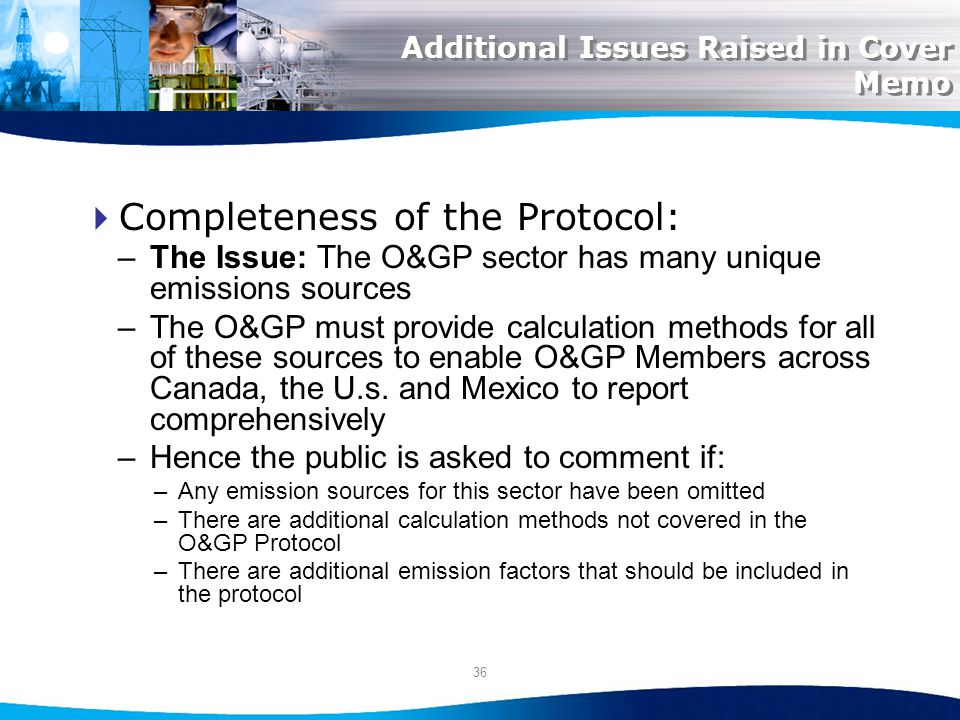 36 Additional Issues Raised in Cover Memo Completeness of the Protocol: –The Issue: The O&GP sector has many unique emissions sources –The O&GP must provide calculation methods for all of these sources to enable O&GP Members across Canada, the U.s.