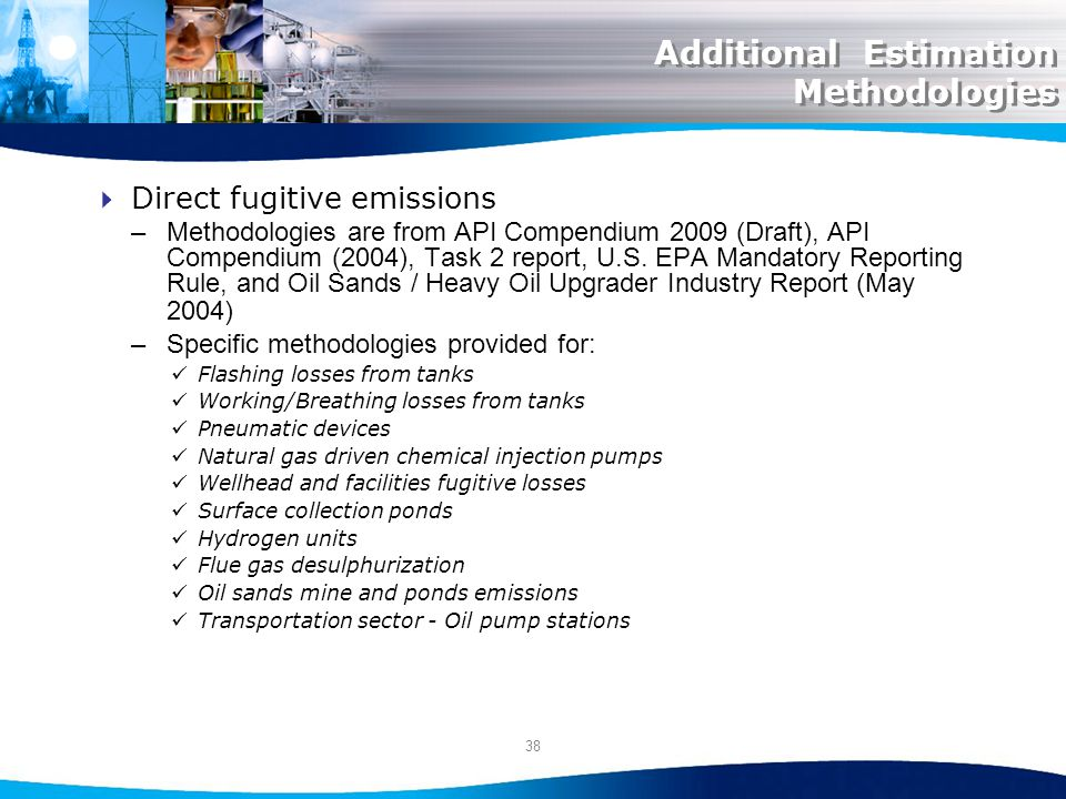38 Additional Estimation Methodologies Direct fugitive emissions –Methodologies are from API Compendium 2009 (Draft), API Compendium (2004), Task 2 report, U.S.