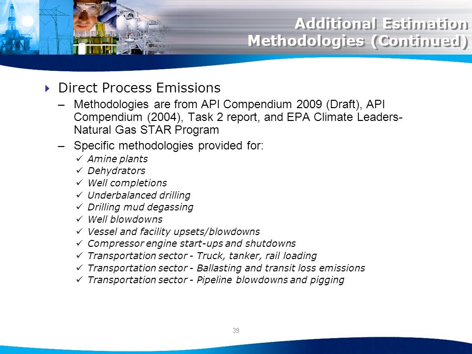 39 Additional Estimation Methodologies (Continued) Direct Process Emissions –Methodologies are from API Compendium 2009 (Draft), API Compendium (2004), Task 2 report, and EPA Climate Leaders- Natural Gas STAR Program –Specific methodologies provided for: Amine plants Dehydrators Well completions Underbalanced drilling Drilling mud degassing Well blowdowns Vessel and facility upsets/blowdowns Compressor engine start-ups and shutdowns Transportation sector - Truck, tanker, rail loading Transportation sector - Ballasting and transit loss emissions Transportation sector - Pipeline blowdowns and pigging