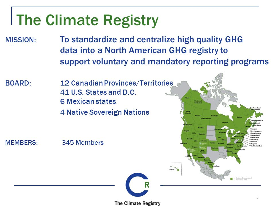 5 MISSION: To standardize and centralize high quality GHG data into a North American GHG registry to support voluntary and mandatory reporting programs BOARD:12 Canadian Provinces/Territories 41 U.S.