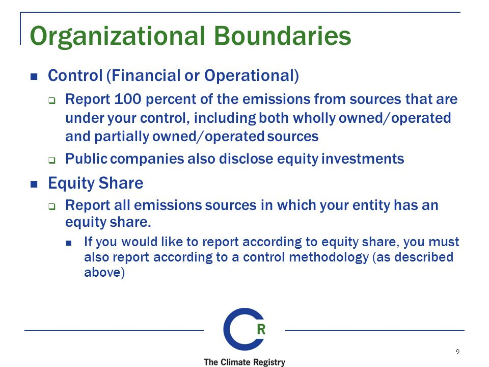 Organizational Boundaries Control (Financial or Operational) Report 100 percent of the emissions from sources that are under your control, including both wholly owned/operated and partially owned/operated sources Public companies also disclose equity investments Equity Share Report all emissions sources in which your entity has an equity share.