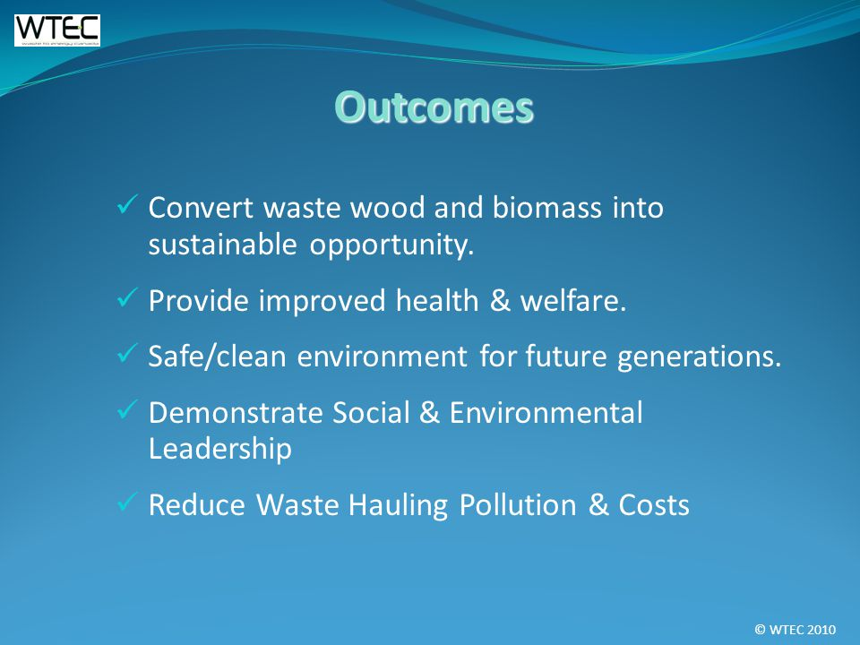 © WTEC 2010 Convert waste wood and biomass into sustainable opportunity.