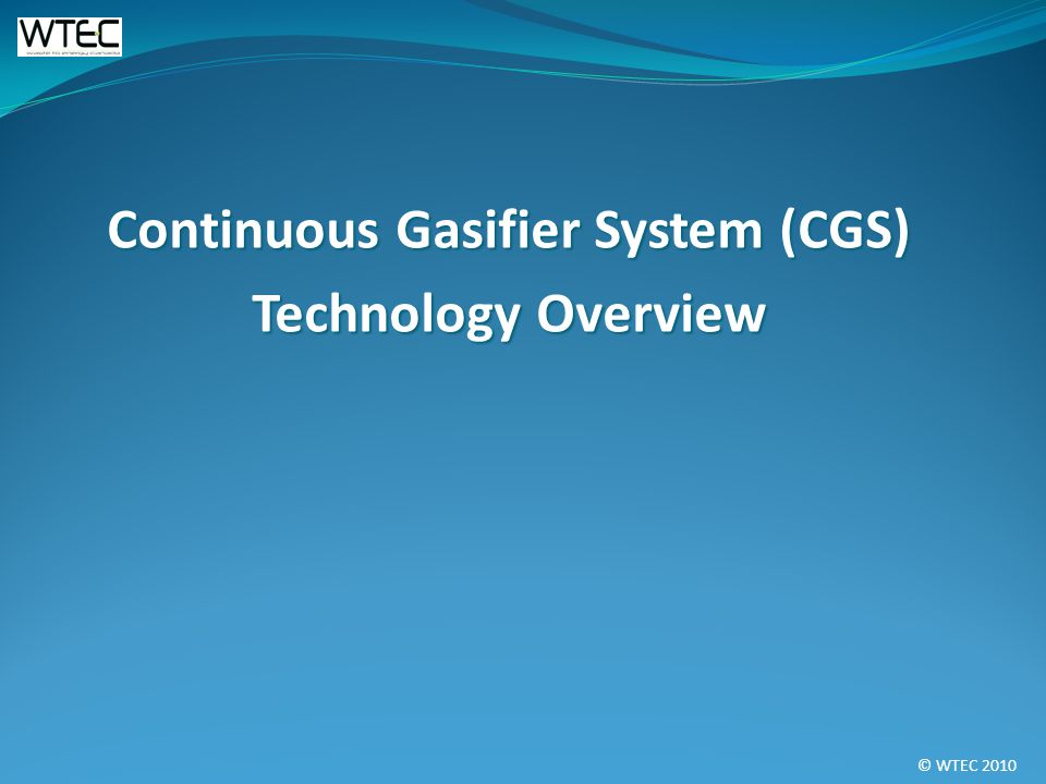 © WTEC 2010 Continuous Gasifier System (CGS) Technology Overview
