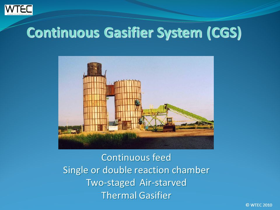 © WTEC 2010 Continuous feed Single or double reaction chamber Two-staged Air-starved Thermal Gasifier Continuous Gasifier System (CGS)