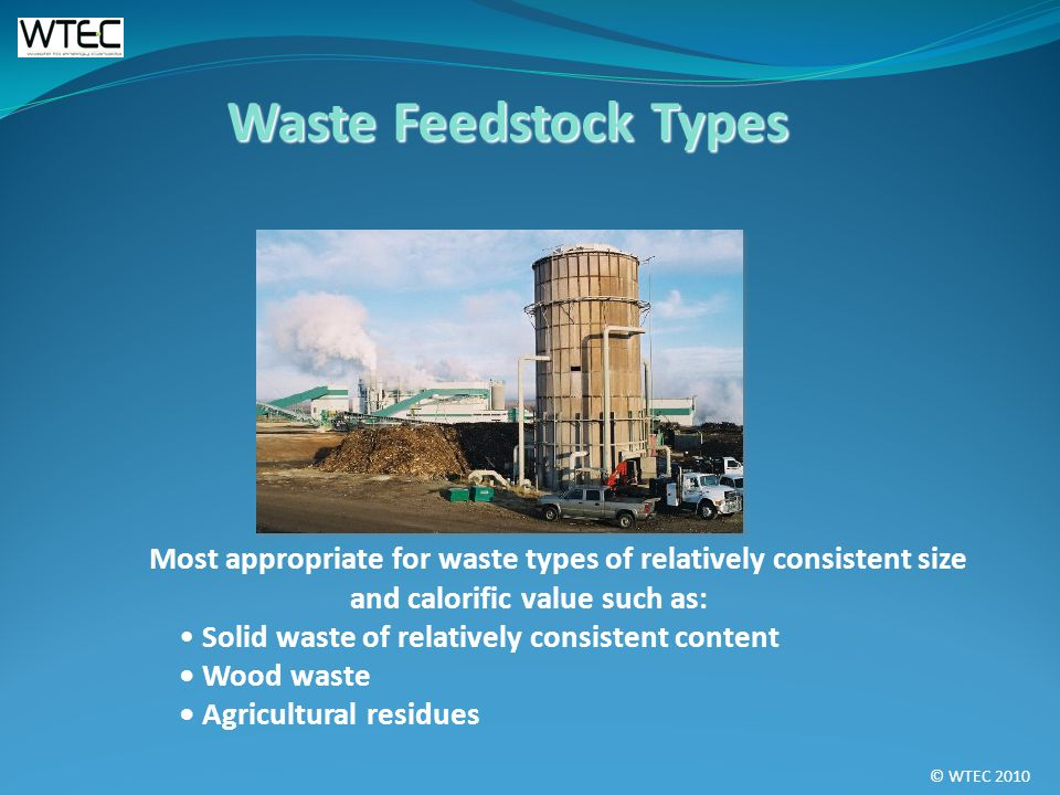 © WTEC 2010 Most appropriate for waste types of relatively consistent size and calorific value such as: Solid waste of relatively consistent content Wood waste Agricultural residues Waste Feedstock Types