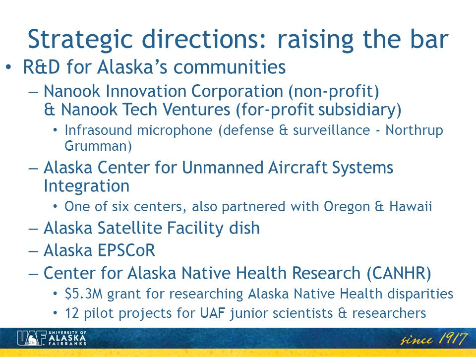 Strategic directions: raising the bar R&D for Alaskas communities – Nanook Innovation Corporation (non-profit) & Nanook Tech Ventures (for-profit subsidiary) Infrasound microphone (defense & surveillance - Northrup Grumman) – Alaska Center for Unmanned Aircraft Systems Integration One of six centers, also partnered with Oregon & Hawaii – Alaska Satellite Facility dish – Alaska EPSCoR – Center for Alaska Native Health Research (CANHR) $5.3M grant for researching Alaska Native Health disparities 12 pilot projects for UAF junior scientists & researchers