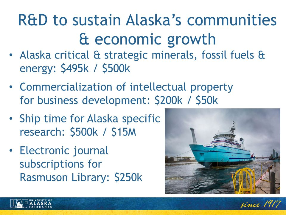 R&D to sustain Alaskas communities & economic growth Alaska critical & strategic minerals, fossil fuels & energy: $495k / $500k Commercialization of intellectual property for business development: $200k / $50k Ship time for Alaska specific research: $500k / $15M Electronic journal subscriptions for Rasmuson Library: $250k