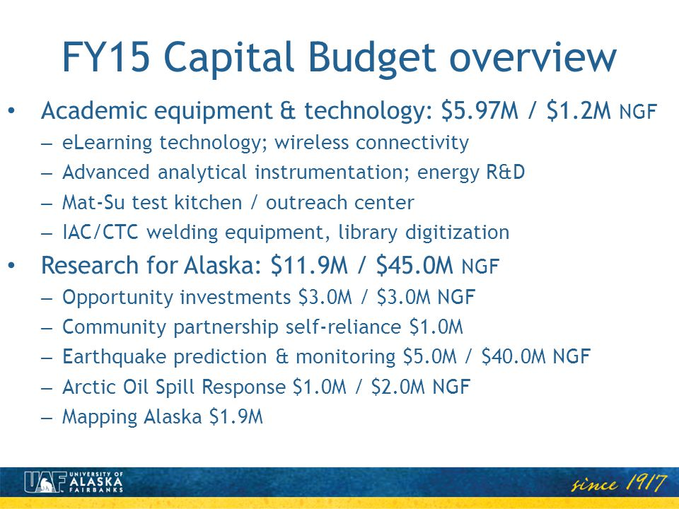 FY15 Capital Budget overview Academic equipment & technology: $5.97M / $1.2M NGF – eLearning technology; wireless connectivity – Advanced analytical instrumentation; energy R&D – Mat-Su test kitchen / outreach center – IAC/CTC welding equipment, library digitization Research for Alaska: $11.9M / $45.0M NGF – Opportunity investments $3.0M / $3.0M NGF – Community partnership self-reliance $1.0M – Earthquake prediction & monitoring $5.0M / $40.0M NGF – Arctic Oil Spill Response $1.0M / $2.0M NGF – Mapping Alaska $1.9M