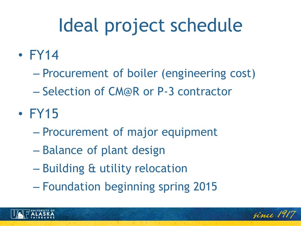 Ideal project schedule FY14 – Procurement of boiler (engineering cost) – Selection of CM@R or P-3 contractor FY15 – Procurement of major equipment – Balance of plant design – Building & utility relocation – Foundation beginning spring 2015