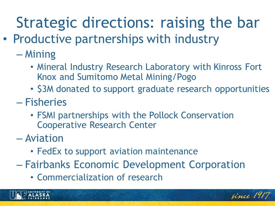 Strategic directions: raising the bar Productive partnerships with industry – Mining Mineral Industry Research Laboratory with Kinross Fort Knox and Sumitomo Metal Mining/Pogo $3M donated to support graduate research opportunities – Fisheries FSMI partnerships with the Pollock Conservation Cooperative Research Center – Aviation FedEx to support aviation maintenance – Fairbanks Economic Development Corporation Commercialization of research
