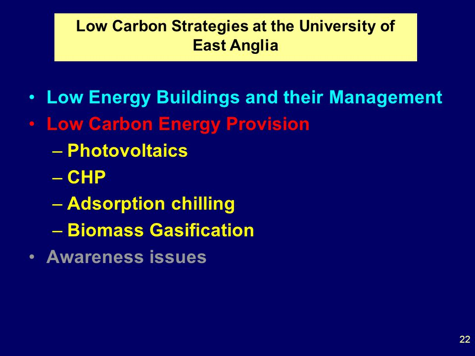 Low Energy Buildings and their Management Low Carbon Energy Provision –Photovoltaics –CHP –Adsorption chilling –Biomass Gasification Awareness issues Low Carbon Strategies at the University of East Anglia 22
