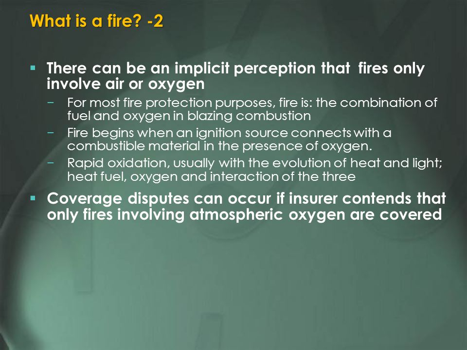 There can be an implicit perception that fires only involve air or oxygen For most fire protection purposes, fire is: the combination of fuel and oxygen in blazing combustion Fire begins when an ignition source connects with a combustible material in the presence of oxygen.