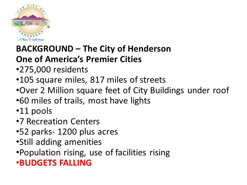 BACKGROUND – The City of Henderson One of Americas Premier Cities 275,000 residents 105 square miles, 817 miles of streets Over 2 Million square feet of City Buildings under roof 60 miles of trails, most have lights 11 pools 7 Recreation Centers 52 parks- 1200 plus acres Still adding amenities Population rising, use of facilities rising BUDGETS FALLING