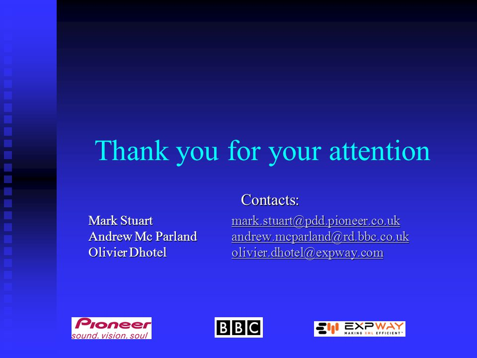 Thank you for your attention Contacts: Mark Stuartmark.stuart@pdd.pioneer.co.uk Andrew Mc Parlandandrew.mcparland@rd.bbc.co.uk Olivier Dhotelolivier.dhotel@expway.com mark.stuart@pdd.pioneer.co.ukandrew.mcparland@rd.bbc.co.ukolivier.dhotel@expway.commark.stuart@pdd.pioneer.co.ukandrew.mcparland@rd.bbc.co.ukolivier.dhotel@expway.com